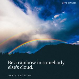 Be a rainbow in somebody else's cloud. A picture quote by Maya Angelou.
