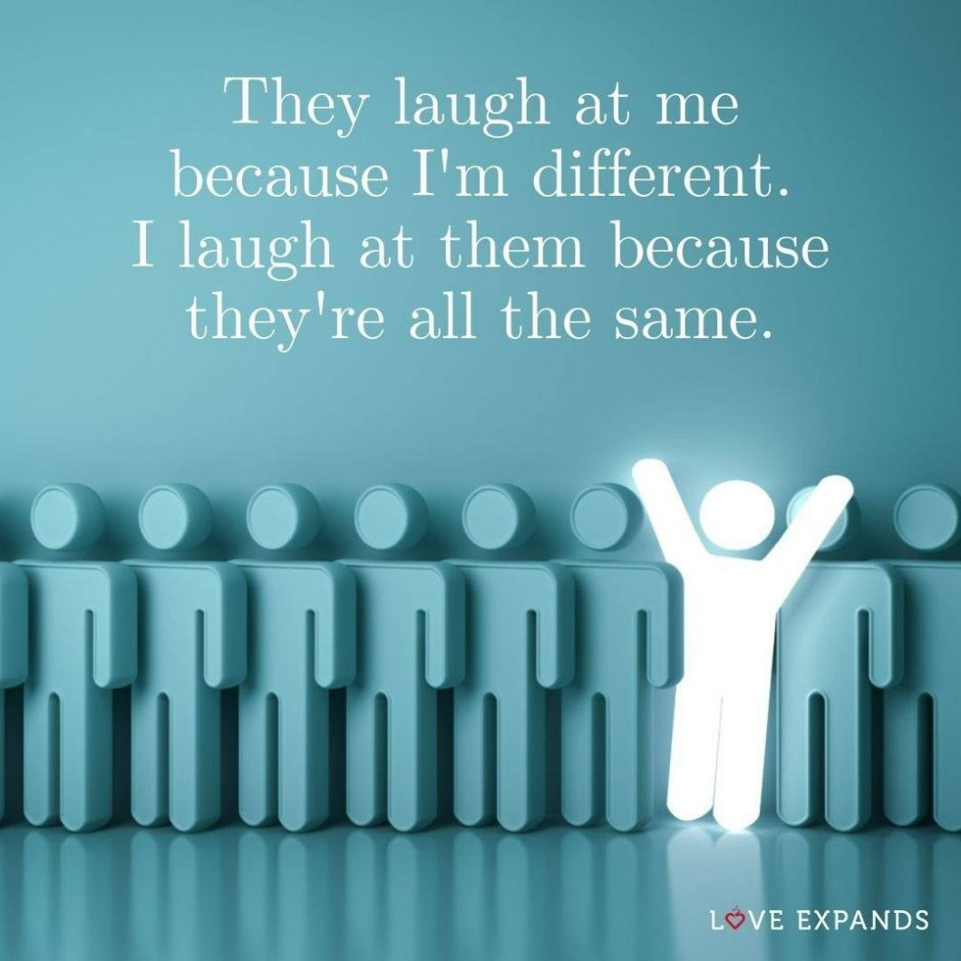 They laugh at me because I'm different. I laugh at them because they're all the same. Inspiring picture quote.