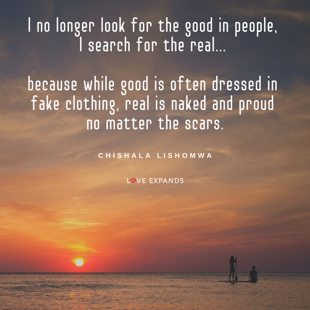 I no longer look for the good in people, I search for the real... because while good is often dressed in fake clothing, real is naked and proud no matter the scars. Picture quote by Chishala Lishomwa