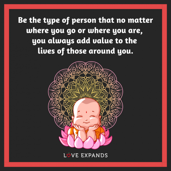 Inspirational picture quote with a baby buddha: Be the type of person that no matter where you go or where you are,you always add value to the lives of those around you