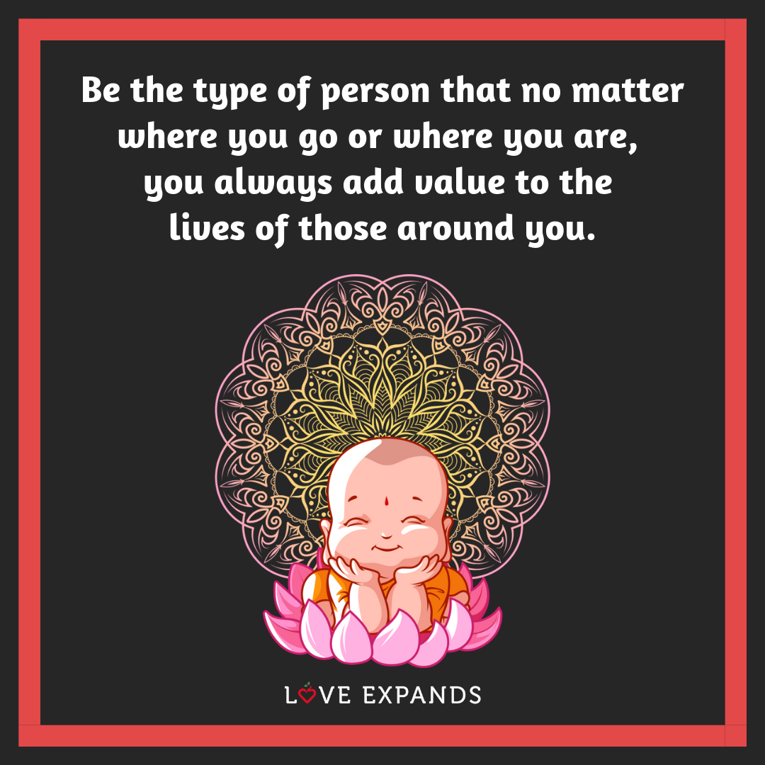 Picture quote of a cute baby Buddha that reads: Be the type of person that no matter where you go or where you are, you always add value to the lives of those around you.