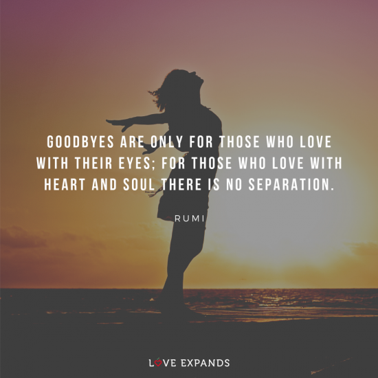 Goodbyes are only for those who love with their eyes; for those who love with heart and soul there is no separation. - Rumi Picture Quote