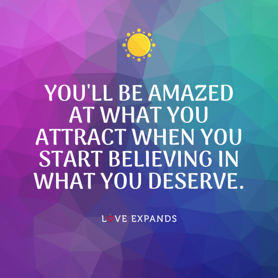Picture Quote that says: You'll be amazed at what you attract when you start believing in what you deserve.⠀