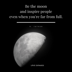 Picture quote by k. tolnoe - Be the moon and inspire people even when you're far from full.⠀