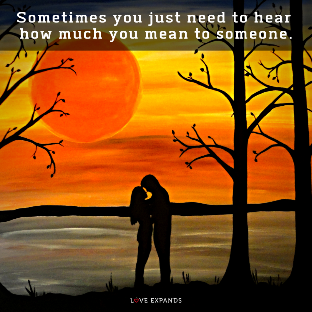 Picture quote: Sometimes you just need to hear how much you mean to someone.