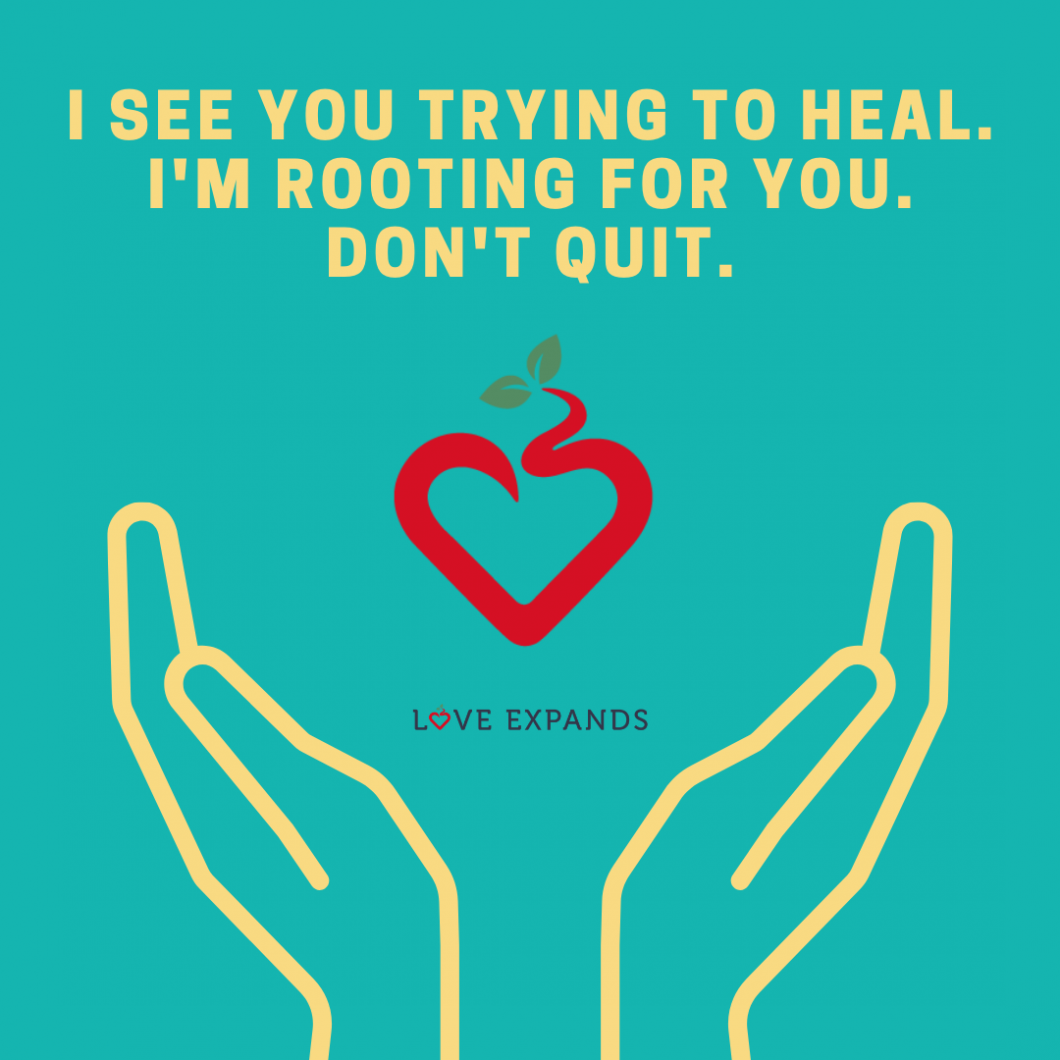 Picture quote of two hands holding a heart. Quote says: I see you trying to heal. I'm rooting for you. don't quit.""