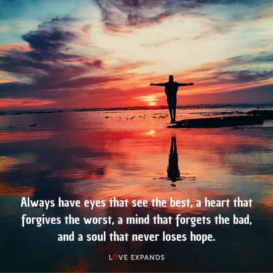 Picture quote: Always have eyes that see the best, a heart that forgives the worst, a mind that forgets the bad, and a soul that never loses hope.