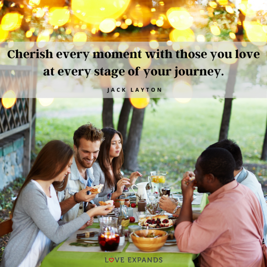 Jack Layton picture quote: Cherish every moment with those you love at every stage of your journey.