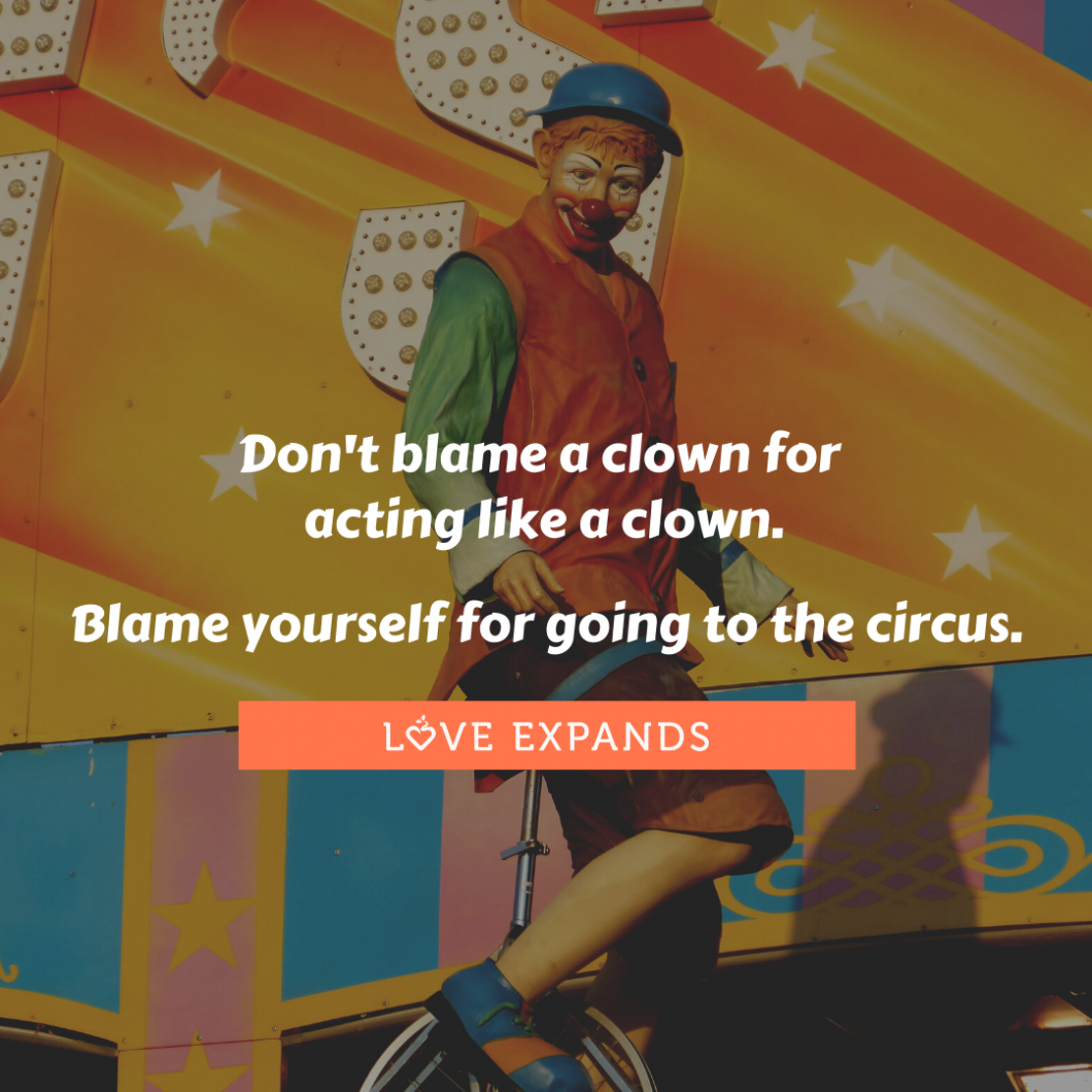 Picture quote of a clown with the following quote: Don't blame a clown for acting like a clown. Blame yourself for going to the circus.