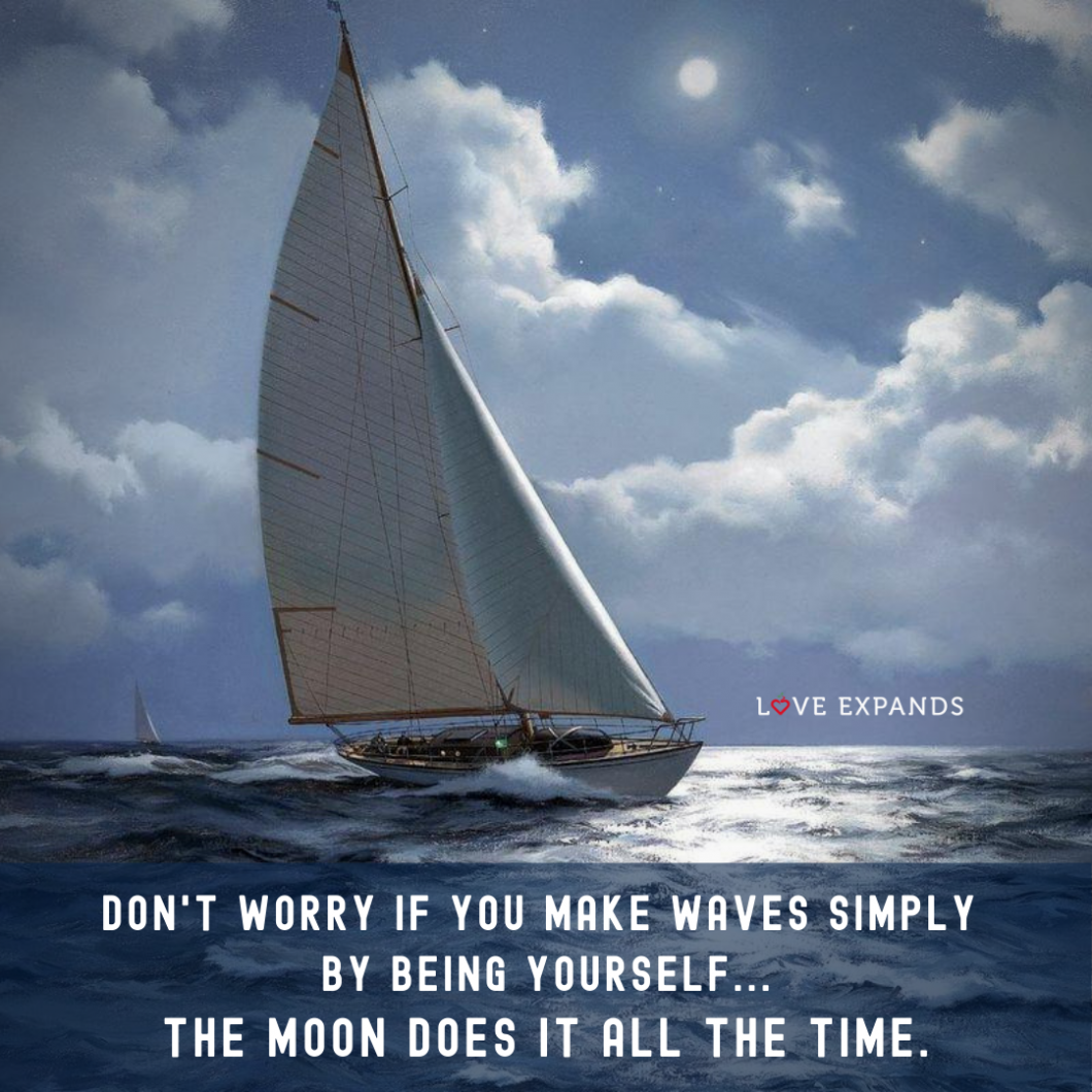 Picture quote with the moon, ocean and a sailboat: Don't worry if you make waves simply by being yourself...the moon does it all the time.