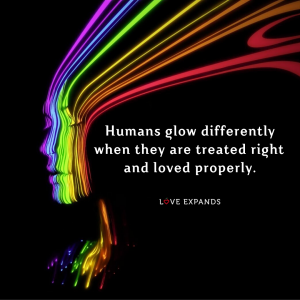 """Picture quote of a colorful human that says, """"Humans glow differently when they are treated right and loved properly."""""""