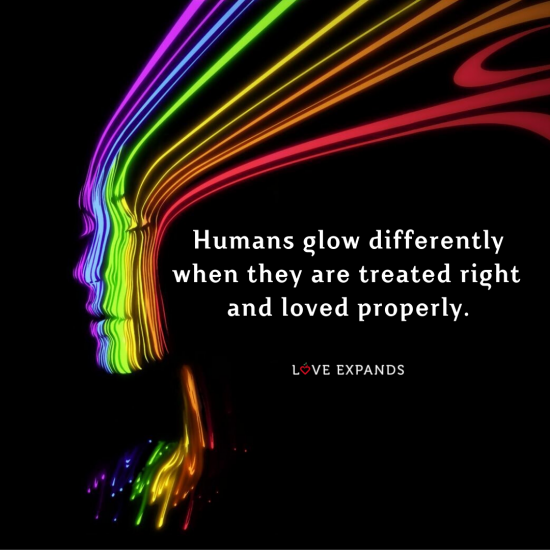 "Picture quote of a colorful human that says, ""Humans glow differently when they are treated right and loved properly."""