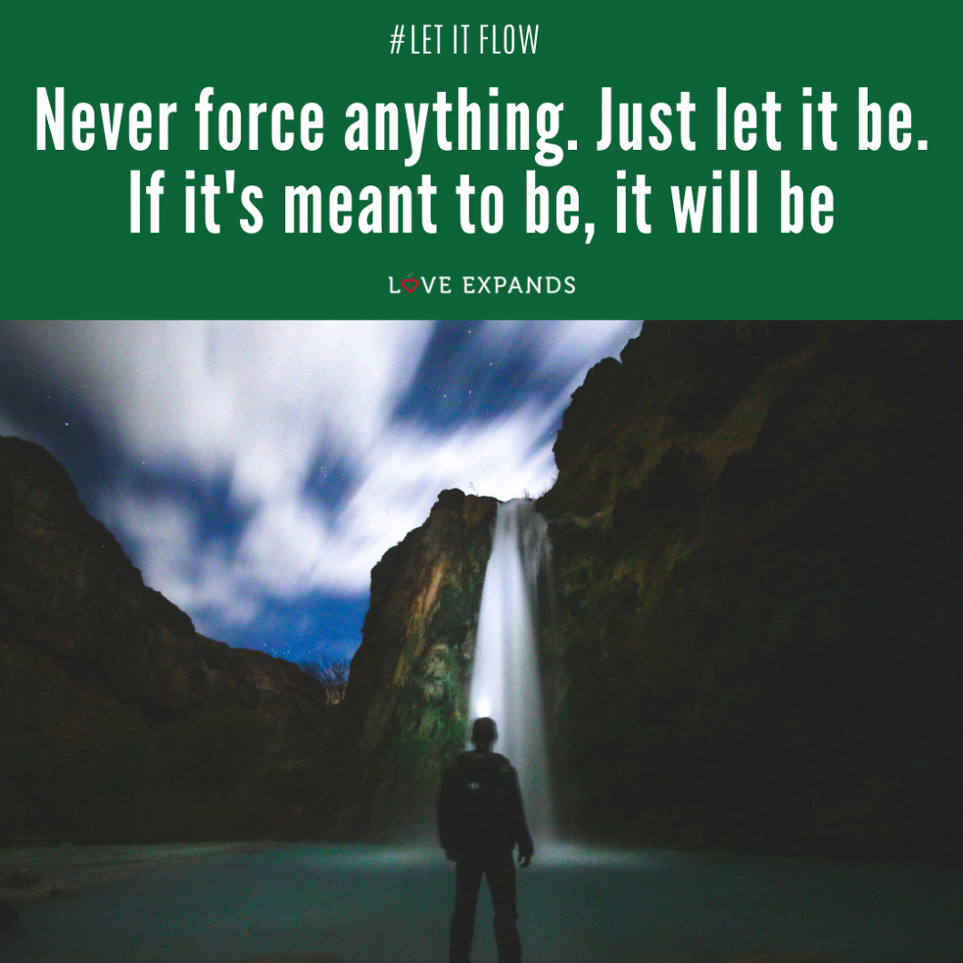 Picture quote: Never force anything. Just let it be. If it's meant to be, it will be.