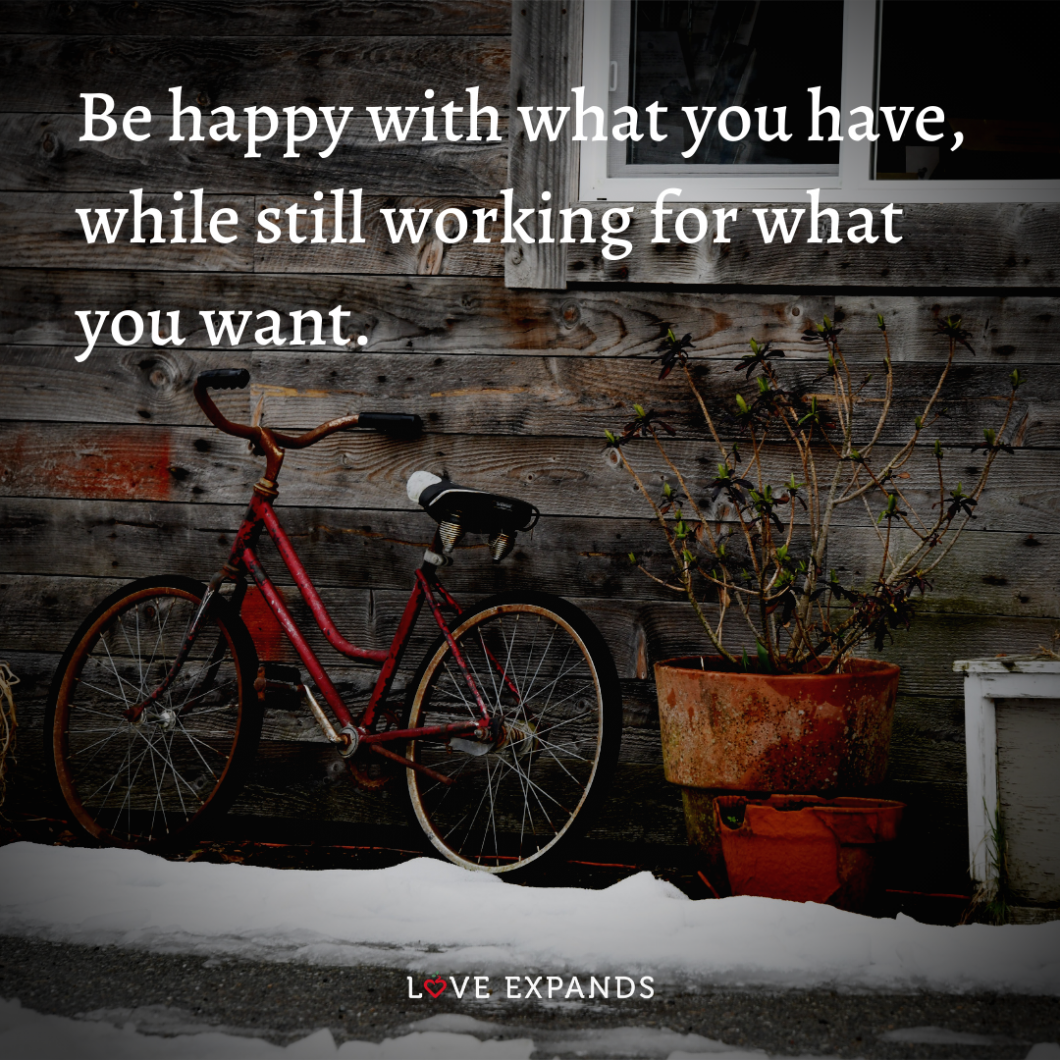 """Picture Quote: """"Be happy with what you have, while still working for what you want."""""""