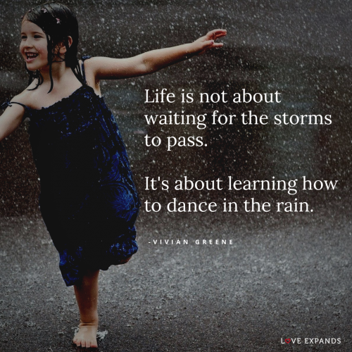 Life is not about waiting for the storms…