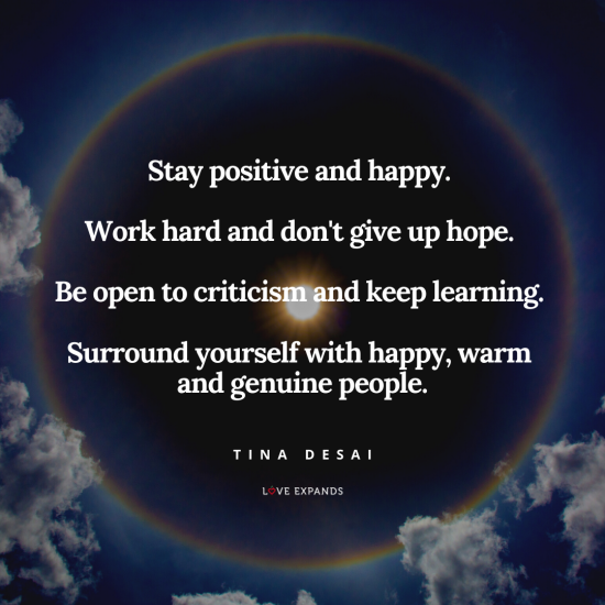 """Stay positive and happy. Work hard and don't give up hope. Be open to criticism and keep learning. Surround yourself with happy, warm and genuine people."" Picture quote by Tina Desai"