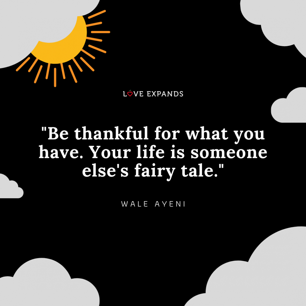 """""""Be thankful for what you have. Your life is someone else's fairy tale."""" Picture quote by Wale Ayeni."""