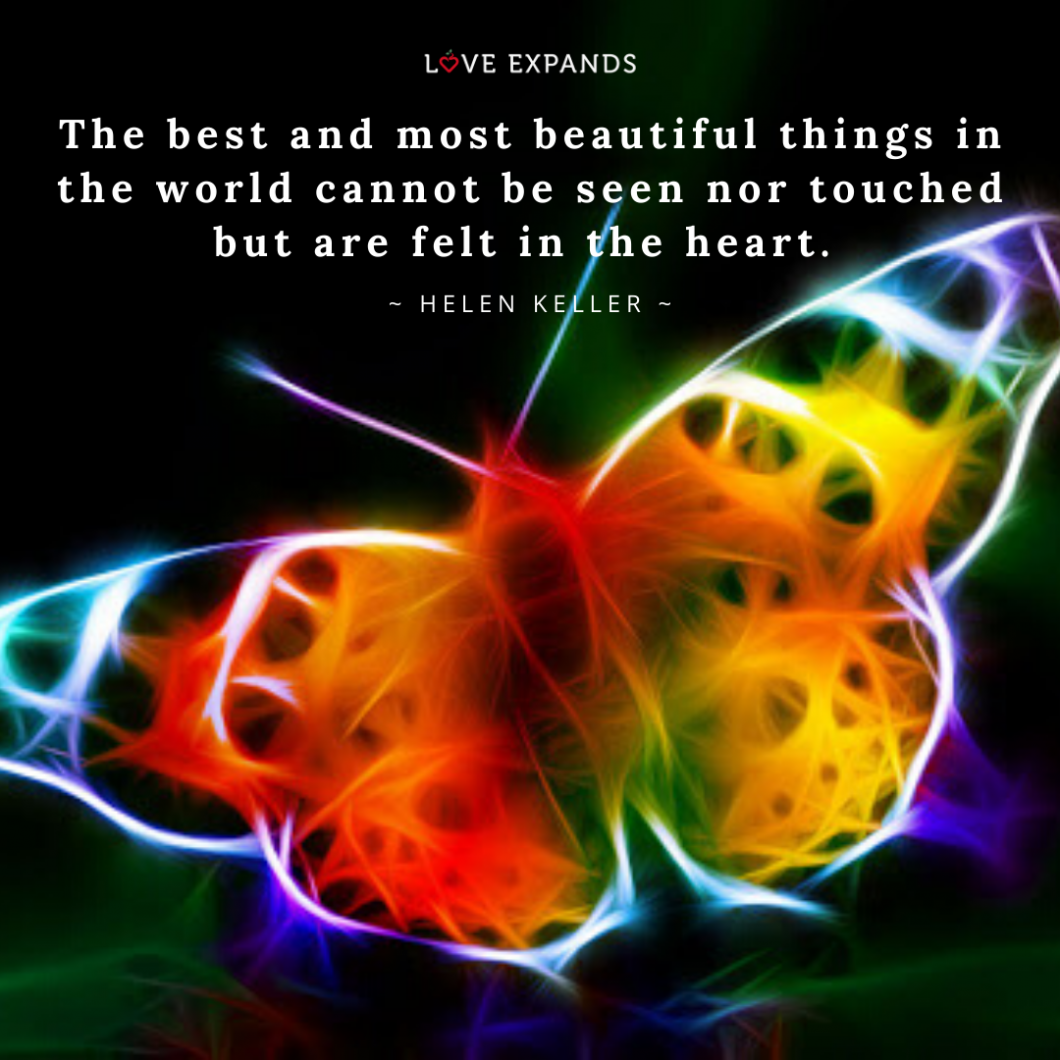 The best and most beautiful things in the world cannot be seen nor touched but are felt in the heart. ~ Helen Keller