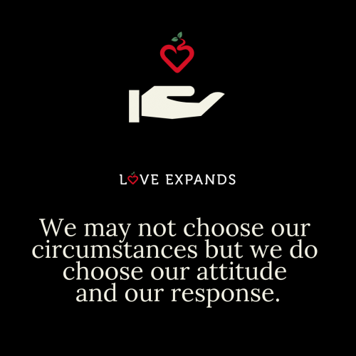 We may not choose our circumstances but we do choose our attitude and our response