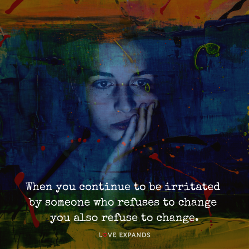 When you continue to be irritated by someone who refuses to change you also refuse to change.