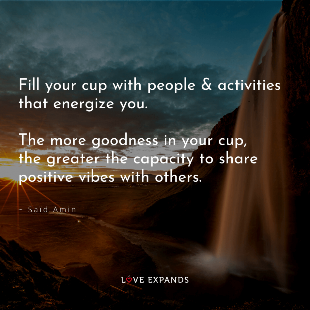 "Picture Quote: ""Fill your cup with people & activities that energize you. The more goodness in your cup, the greater the capacity to share positive vibes with others."""