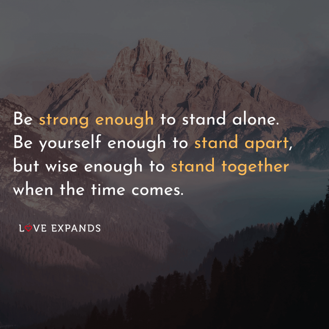 """Picture quote of a mountain: """"Be strong enough to stand alone. Be yourself enough to stand apart, but wise enough to stand together when the time comes."""""""