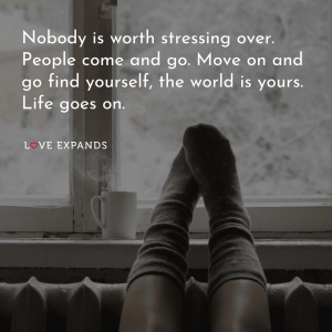"Life Picture Quote: ""Nobody is worth stressing over. People come and go. Move on and go find yourself, the world is yours. Life goes on."""