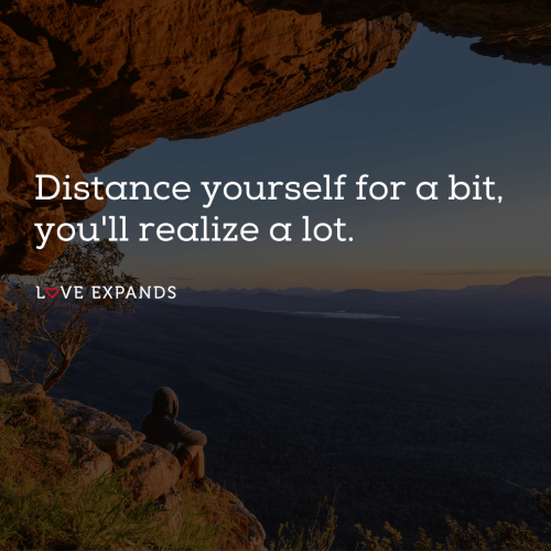 Distance yourself for a bit, you'll realize a lot.