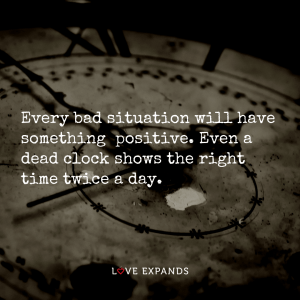 "Picture quote of a clock: ""Every bad situation will have something positive. Even a dead clock shows the right time twice a day."""