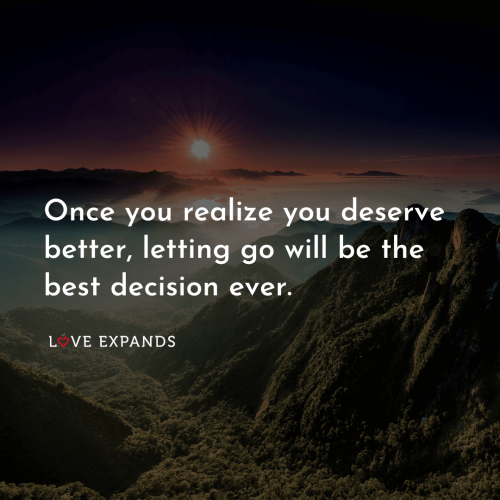 Once you realize you deserve better, letting go will…