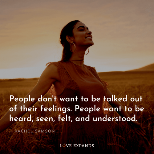 People don't want to be talked out of their feelings. People want…
