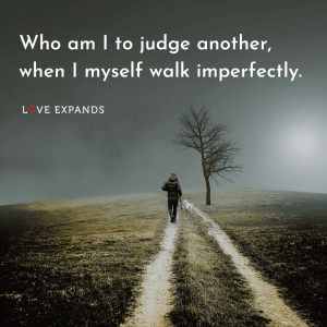 "A man walking on a trail: ""Who am I to judge another, when I myself walk imperfectly."""