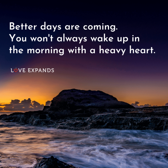 "Encouragement picture quote: ""Better days are coming. You won't always wake up in the morning with a heavy heart."""