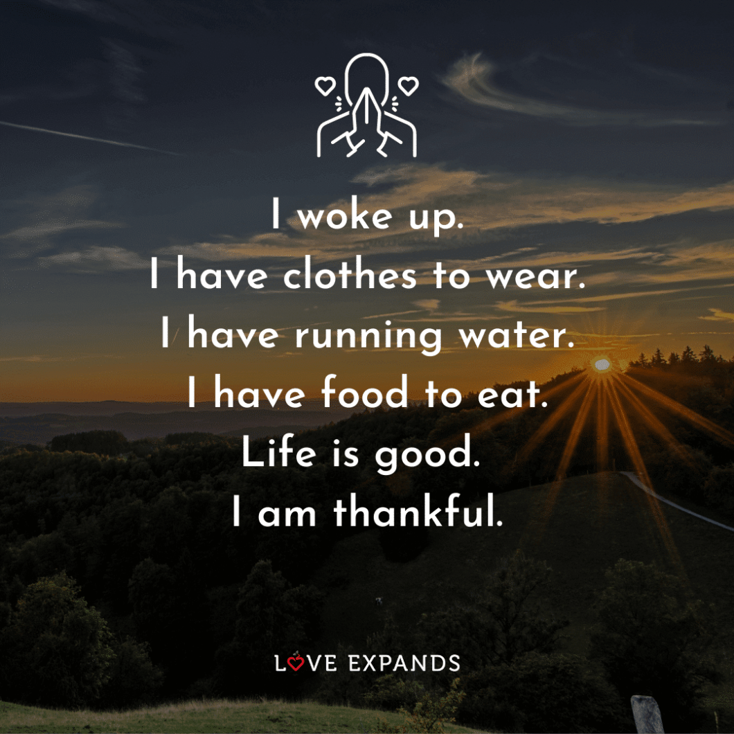 """Gratitude picture quote: """"I woke up. I have clothes to wear. I have running water. I have food to eat. Life is good. I am thankful."""""""