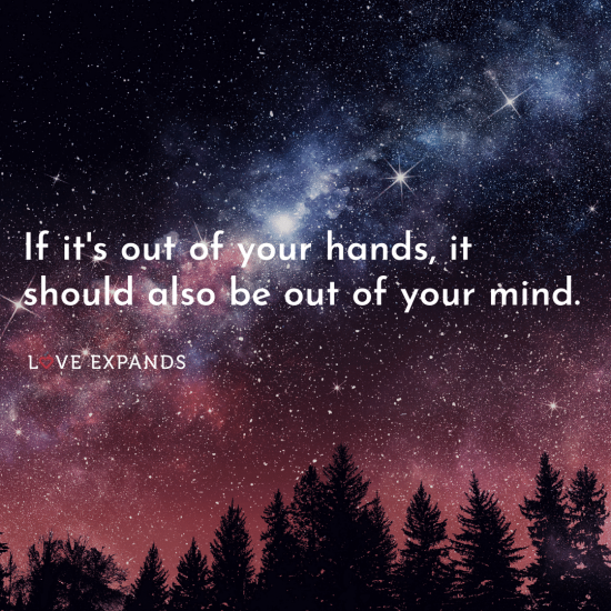 """If it's out of your hands, it should also be out of your mind."""