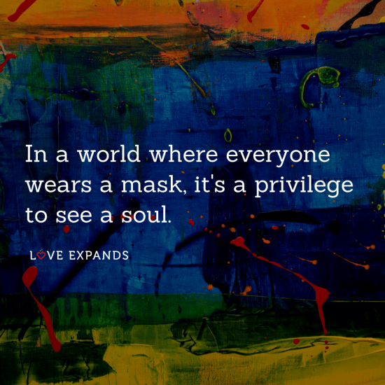 """In a world where everyone wears a mask, it's a privilege to see a soul."" Picture quote about life, gratitude and authenticity."