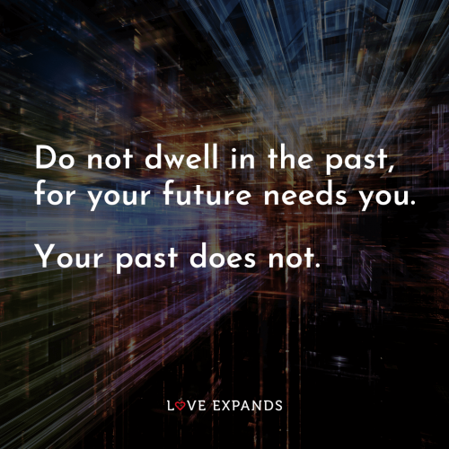 Do not dwell in the past for your future needs you