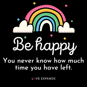 "Be happy rainbow picture quote: ""Be happy. You never know how much time you have left."""