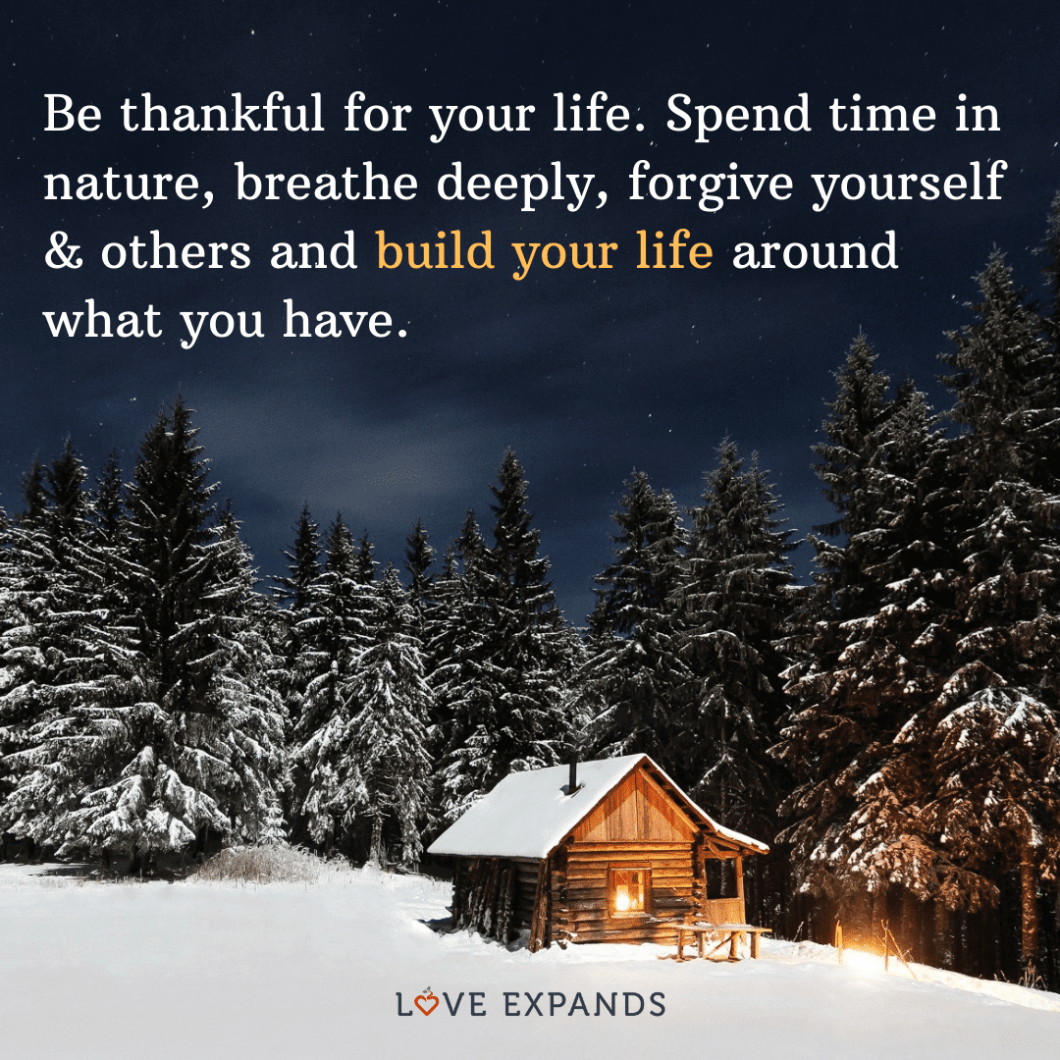 """Gratitude picture quote: """"Be thankful for your life. Spend time in nature, breathe deeply, forgive yourself & others, and build your life around what you have."""""""