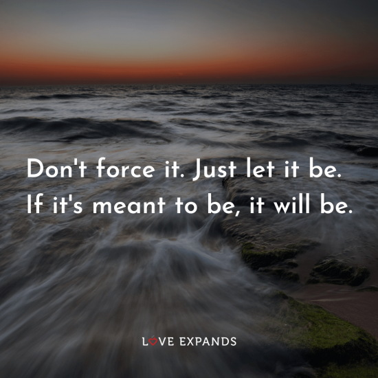 "Picture quote of water flowing: ""Don't force it. Just let it be. If it's meant to be, it will be."""