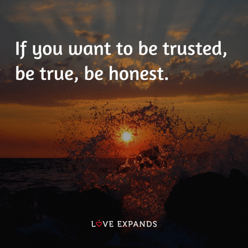 If you want to be trusted,  be true, be honest.