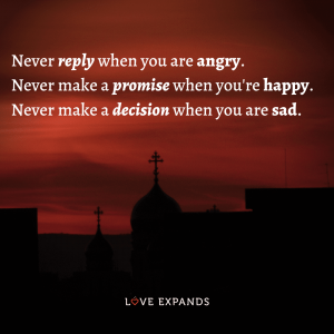 Never reply when you are angry. Never make a promise when you're happy.