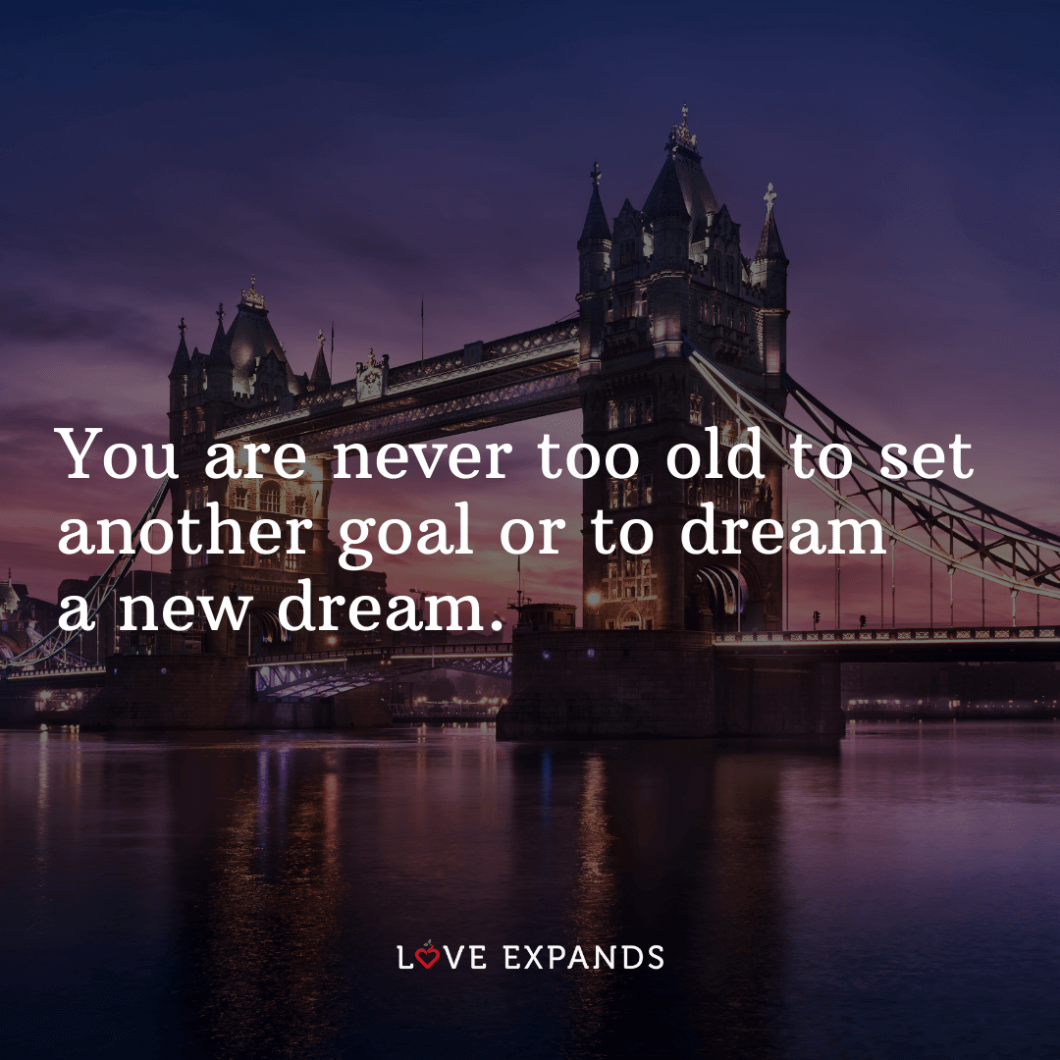 """Encouragement picture quote: """"You are never too old to set another goal or to dream a new dream."""""""