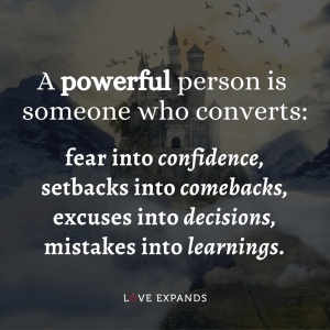 A powerful person is someone who converts: fear into confidence, setbacks into comebacks, excuses into decisions, mistakes into learnings.