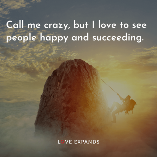 """Inspirational picture quote: """"Call me crazy, but I love to see people happy and succeeding."""""""