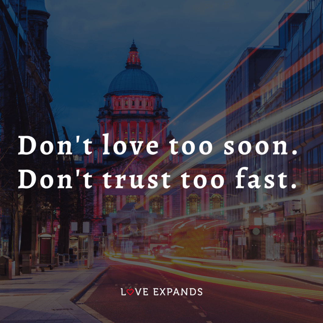 """Love and relationships picture quote: """"Don't love too soon. Don't trust too fast."""""""