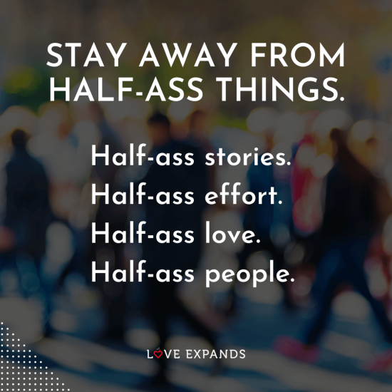 """Life picture quote: """"Stay away from half-ass things. Half-ass stories. Half-ass effort. Half-ass love. Half-ass people."""""""