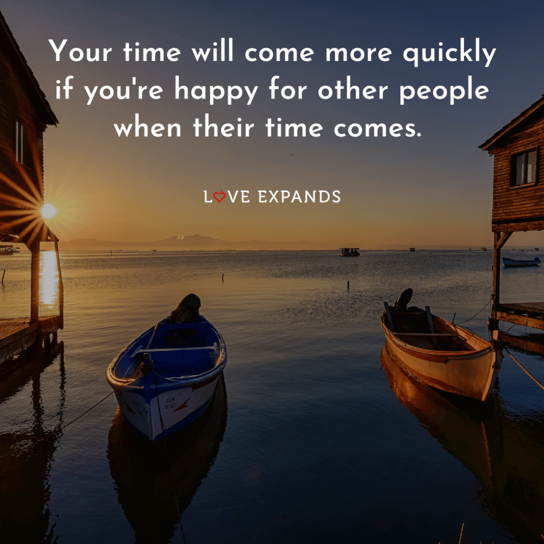 """Happiness and life picture quote: """"Your time will come more quickly if you're happy for other people when their time comes."""""""