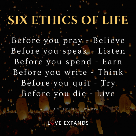 Six Ethics of Life Quote: Before you pray - Believe. Before you speak - Listen. Before you spend - Earn. Before you write - Think. Before you quit - Try. Before you die - Live.