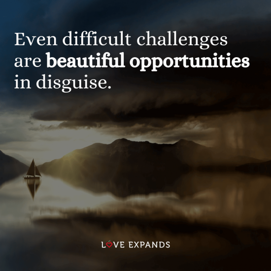 "Encouragement and life picture quote: ""Even difficult challenges are beautiful opportunities in disguise."""
